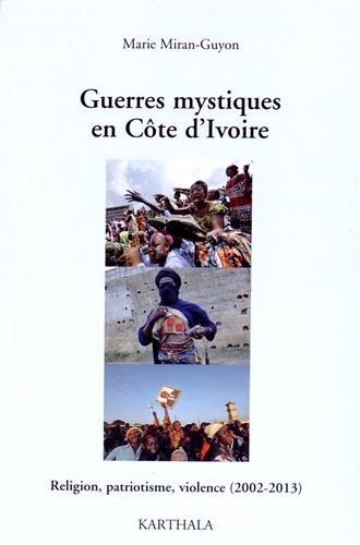 Guerres mystiques en Côte d Ivoire. Religion, patriotisme, violence (2002-2013)