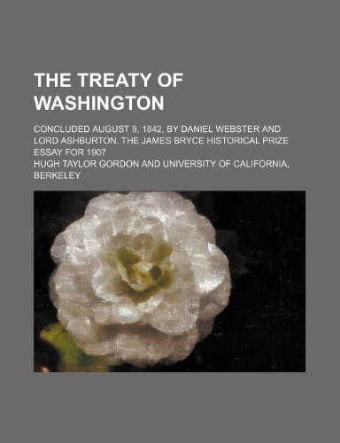 The treaty of Washington; concluded August 9, 1842, by Daniel Webster and Lord Ashburton. The James Bryce historical prize essay for 1907