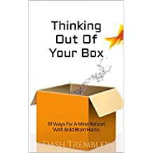 Thinking Out Of Your Box: 111 Ways For A Mind Reboot With Bold Brain Hacks (English Edition)
