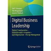 Digital Business Leadership: Digitale Transformation – Geschäftsmodell-Innovation – agile Organisation – Change-Management