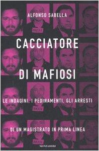 Cacciatore di mafiosi. Le indagini, i pedinamenti, gli arresti di un magistrato in prima linea
