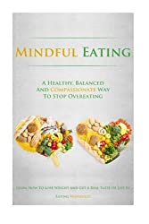 Mindful Eating: A Healthy, Balanced and Compassionate Way To Stop Overeating, How To Lose Weight and Get a Real Taste of Life by Eating Mindfully