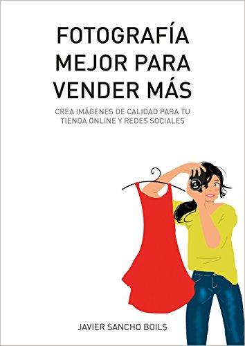 FOTOGRAFÍA MEJOR PARA VENDER MÁS: Crea imágenes de calidad para tu tienda online y redes sociales. por Javier Sancho Boils