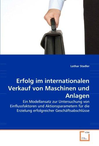 Erfolg im internationalen Verkauf von Maschinen und Anlagen: Ein Modellansatz zur Untersuchung von Einflussfaktoren und Aktionsparametern für die Erzielung erfolgreicher Geschäftsabschlüsse