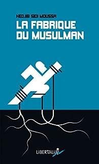 La Fabrique du Musulman par  Sidi Moussa Nedjib