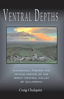 Ventral Depths: Alchemical Themes and Mythic Motifs of the Great Central Valley of California (Animate California Series Book 2) by [Chalquist, Craig]