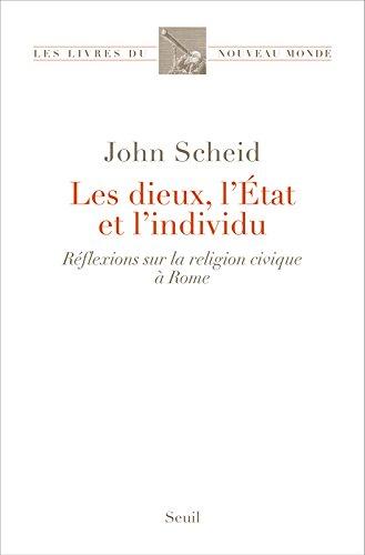 Les dieux, l'Etat et l'individu : Réflexions sur la religion civique à Rome par John Scheid
