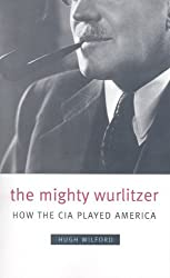 The Mighty Wurlitzer: How the CIA Played America by Hugh Wilford (2009-05-01)