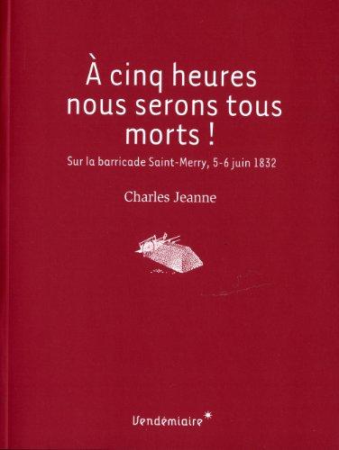 A cinq heures, nous serons tous morts ! Sur la barricade Saint-Merry (5-6 juin 1832) par Charles Jeanne