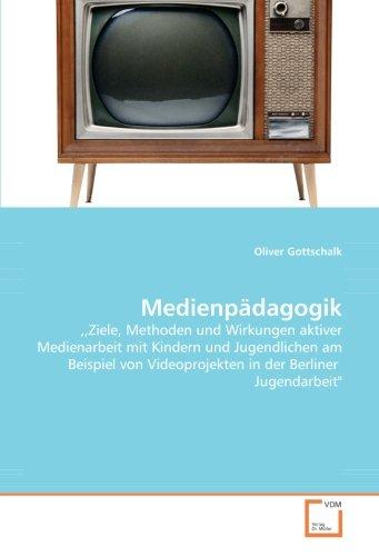 Medienpädagogik:,Ziele, Methoden und Wirkungen aktiver Medienarbeit mit Kindern und Jugendlichen am Beispiel von Videoprojekten in der Berliner Jugendarbeit