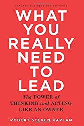 What You Really Need to Lead: The Power of Thinking and Acting Like an Owner.