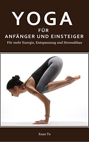Yoga: Yoga für Anfänger und Einsteiger - Für mehr Energie, Entspannung und Stressabbau (Yoga, Meditation, Stressabbau, Abnehmen, Asanas 1) (German Edition) por Xuan Tu