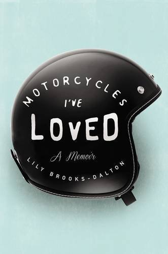 Motorcycles I've Loved: A Memoir by Lily Brooks-Dalton (2015-04-07)