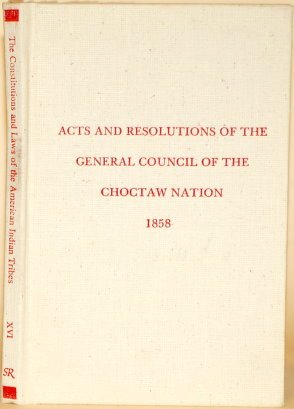 Acts and Resolutions of the General Council of the Choctaw Nation at the Called Sessions Thereof Held in April and June, 1858 (Constitutions and Laws of the American Indian Tribes) por Resources Scholarly