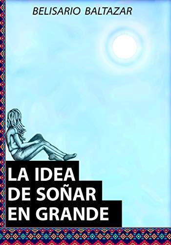 LA IDEA DE SOÑAR EN GRANDE por Belisario Baltazar