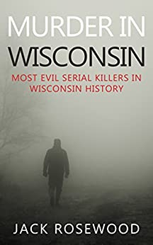 Murder In Wisconsin: Most Evil Serial Killers In Wisconsin History by [Rosewood, Jack]
