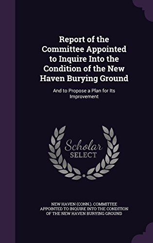 Report of the Committee Appointed to Inquire Into the Condition of the New Haven Burying Ground: And to Propose a Plan for Its Improvement