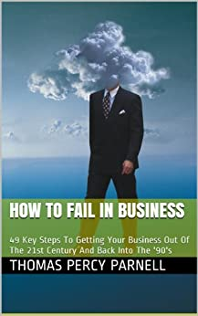 How to Fail in Business: 49 Key Steps To Getting Your Business Out Of The 21st Century And Back Into The '90's (English Edition) par [Parnell, Thomas Percy]