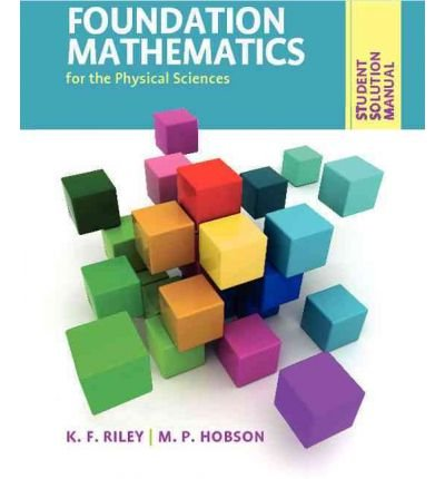 Foundation Mathematics for the Physical Sciences, Student Solution Manual FOUNDATION MATHEMATICS FOR THE PHYSICAL SCIENCES, STUDENT SOLUTION MANUAL BY Riley, K. F.( Author ) on Mar-31-2011 Paperback