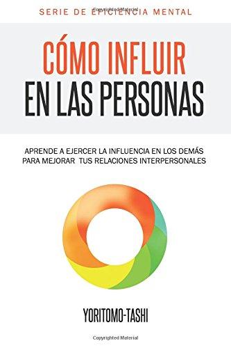 Cómo influir en las personas: Aprende a ejercer la influencia en los demás para mejorar tus relaciones interpersonales: Volume 1 (Serie Eficiencia Mental)