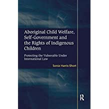 Aboriginal Child Welfare, Self-Government and the Rights of Indigenous Children: Protecting the Vulnerable Under International Law