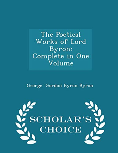 The Poetical Works of Lord Byron: Complete in One Volume - Scholar's Choice Edition