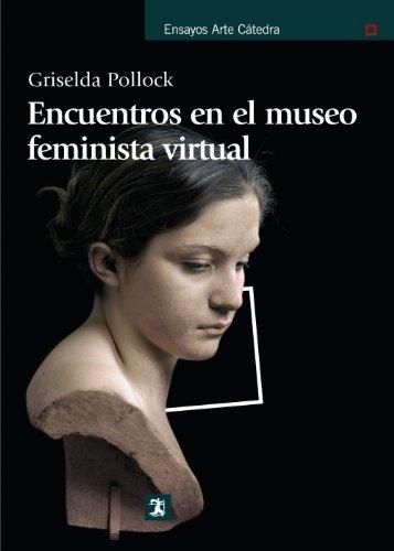 Encuentros en el museo feminista virtual / Encounters in the Virtual Feminist Museum: Tiempo, espacio y el archivo / Time, Space and the Archive