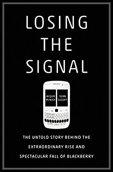 Losing the Signal: The Untold Story Behind the Extraordinary Rise and Spectacular Fall of BlackBerry di [McNish, Jacquie, Silcoff, Sean]