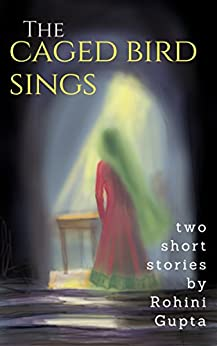 The Caged Bird Sings: Two short stories (short Stories Collection Book 2) by [Gupta, Rohini]