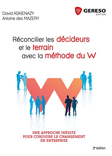 Réconcilier les décideurs et le terrain avec la méthode du W: Une approche inédite pour réussir le changement dans l'entreprise par Antoine Des Mazery