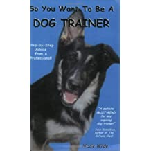So You Want to be a Dog Trainer: Step-by-step Advice from a Professional by Nicole Wilde (2001-12-06)