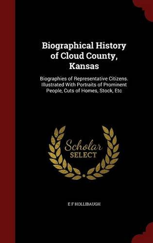 Biographical History of Cloud County, Kansas: Biographies of Representative Citizens. Illustrated With Portraits of Prominent People, Cuts of Homes, Stock, Etc
