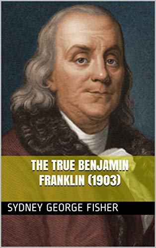 The true Benjamin Franklin (1903) (English Edition)