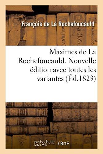 Maximes de la Rochefoucauld. Nouvelle �dition Avec Toutes Les Variantes, Et Une Notice Sur Sa Vie (Litterature)