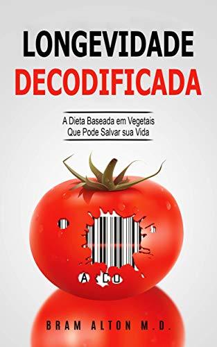 Longevidade Decodificada - A Dieta Baseada em Vegetais que Pode Salvar sua Vida (Portuguese Edition) por Bram Alton M.D.