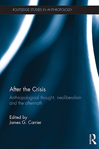 After the Crisis: Anthropological Thought, Neoliberalism and the Aftermath (Routledge Studies in Anthropology)