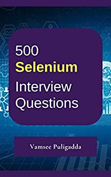 500 Most Important Selenium Interview Questions and Answers: Crack That Next Interview With Higher Salary In Less Preparation Time by [Puligadda, Vamsee]