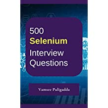 500 Most Important Selenium Interview Questions and Answers: Crack That Next Interview With Higher Salary In Less Preparation Time