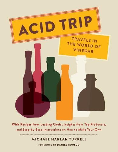Acid Trip: Travels in the World of Vinegar: With Recipes from Leading Chefs, Insights from Top Producers, and Step-by-Step Instructions on How to Make Your Own por Michael Harlan Turkell