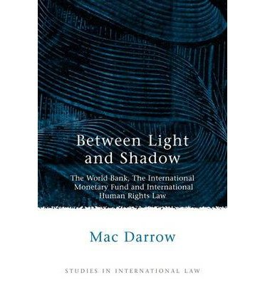 [(Between Light and Shadow: The World Bank, the International Monetary Fund and International Human Rights Law )] [Author: Mac Darrow] [Mar-2006]
