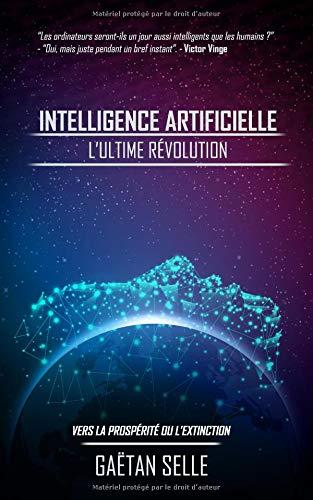 Intelligence artificielle : L'ultime révolution: Vers la prospérité ou l'extinction par Gaëtan Selle