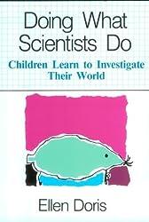 Doing What Scientists Do: Children Learn to Investigate Their World by Ellen Doris (1991-02-01)