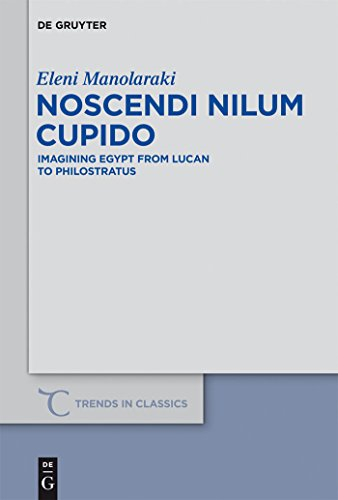 Noscendi Nilum Cupido: Imagining Egypt from Lucan to Philostratus (Trends in Classics - Supplementary Volumes Book 18) (English Edition)
