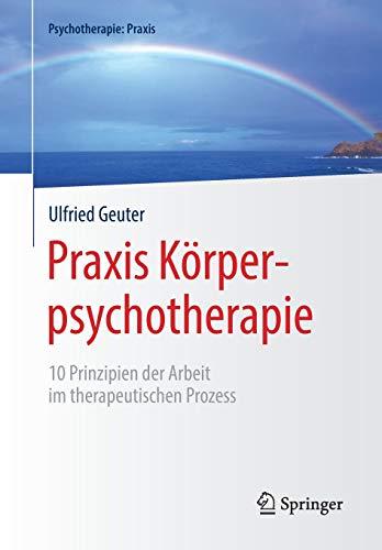 Praxis Körperpsychotherapie: 10 Prinzipien der Arbeit im therapeutischen Prozess (Psychotherapie: Praxis)