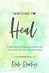 Writing to heal: Change your life through journaling, reflecting and creative life stories