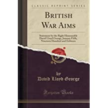 British War Aims: Statement by the Right Honourable David Lloyd George, January Fifth, Nineteen Hundred and Eithteen (Classic Reprint) by David Lloyd George (2015-09-27)