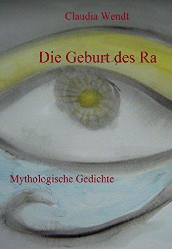 Die Geburt des Ra: Mythologische Gedichte