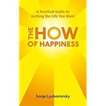 The How Of Happiness: A Practical Guide to Getting The Life You Want