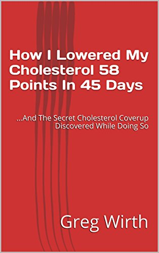 How I Lowered My Cholesterol 58 Points In 45 Days: ...And The Secret Cholesterol Coverup Discovered While Doing So (English Edition)
