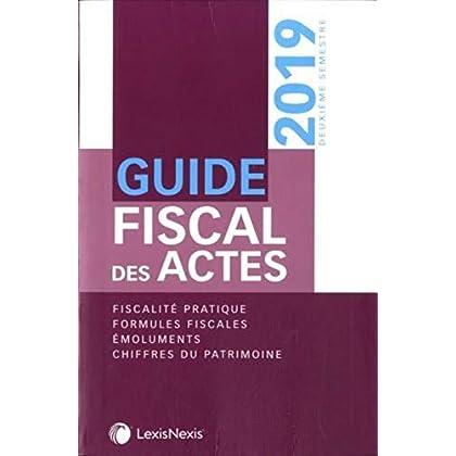 Guide fiscal des actes - DeuxiÚme semestre 2019: Fiscalité pratique. Formules fiscales. Emoluments. Chiffres du patrimoine